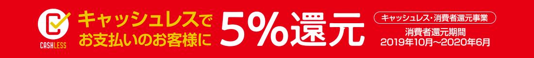 CASHLESS キャッシュレスでお支払いのお客様に5%還元 キャッシュレス・消費者還元事業 消費者還元期間 2019年10月~2020年6月