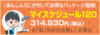 「あんしん10」が付いてお得なパッケージ価格! マイスケジュール120 314,930円(税込)・AT車(※所持免許無し)の場合